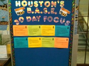 Houston Elementary has a four part theme to their school culture, entitled B.A.S.E. Boards with B.A.S.E. can be found throughout the school.
